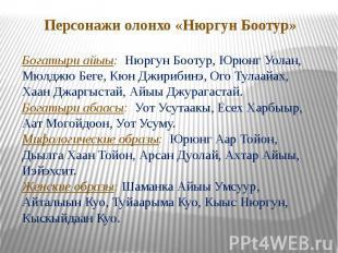 Персонажи олонхо «Нюргун Боотур»Богатыри айыы: Нюргун Боотур, Юрюнг Уолан, Мюлдж