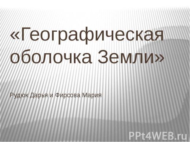 «Географическая оболочка Земли» Рудюк Дарья и Фирсова Мария