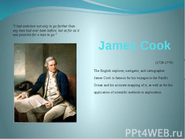 James Cook (1728-1779) The English explorer, navigator, and cartographer James Cook is famous for his voyages in the Pacific Ocean and his accurate mapping of it, as well as for his application of scientific methods to exploration.