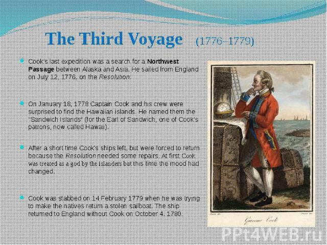 The Third Voyage (1776–1779) Cook's last expedition was a search for a Northwest Passage between Alaska and Asia. He sailed from England on July 12, 1776, on the Resolution. On January 18, 1778 Captain Cook and his crew were surprised to find the Ha…