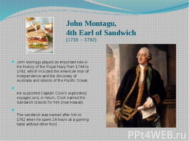 John Montagu, 4th Earl of Sandwich (1718 —1792) John Montagu played an important role in the history of the Royal Navy from 1744 to 1782, which included the American War of Independence and the discovery of Australia and islands of the Pacific Ocean…