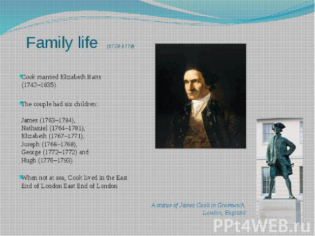 Family life (1728-1779) Cook married Elizabeth Batts (1742–1835). The couple had six children: James (1763–1794), Nathaniel (1764–1781), Elizabeth (1767–1771), Joseph (1768–1768), George (1772–1772) and Hugh (1776–1793). When not at sea, Cook lived …