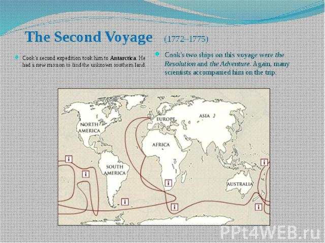 The Second Voyage (1772–1775) Cook's second expedition took him to Antarctica. He had a new mission to find the unknown southern land.