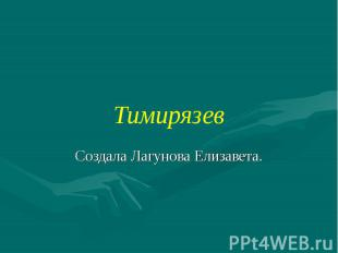 Тимирязев Создала Лагунова Елизавета.