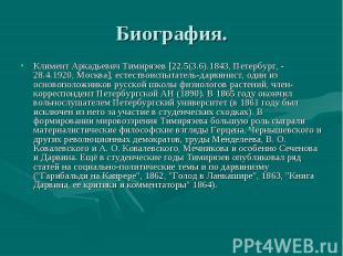 Биография Климент Аркадьевич Тимирязев [22.5(3.6).1843, Петербург, - 28.4.1920,