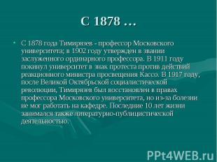 С 1878 …С 1878 года Тимирязев - профессор Московского университета; в 1902 году