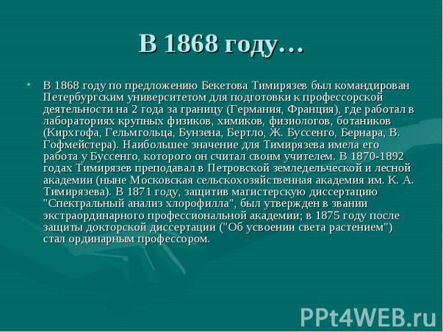В 1868 году…В 1868 году по предложению Бекетова Тимирязев был командирован Петербургским университетом для подготовки к профессорской деятельности на 2 года за границу (Германия, Франция), где работал в лабораториях крупных физиков, химиков, физиоло…