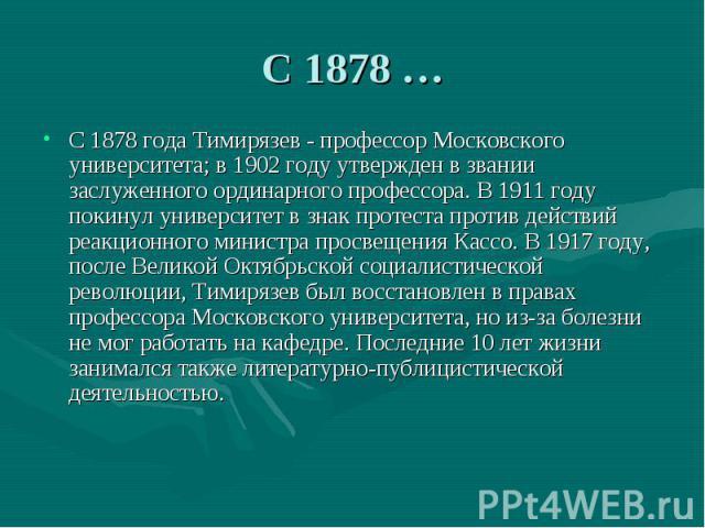 С 1878 …С 1878 года Тимирязев - профессор Московского университета; в 1902 году утвержден в звании заслуженного ординарного профессора. В 1911 году покинул университет в знак протеста против действий реакционного министра просвещения Кассо. В 1917 г…