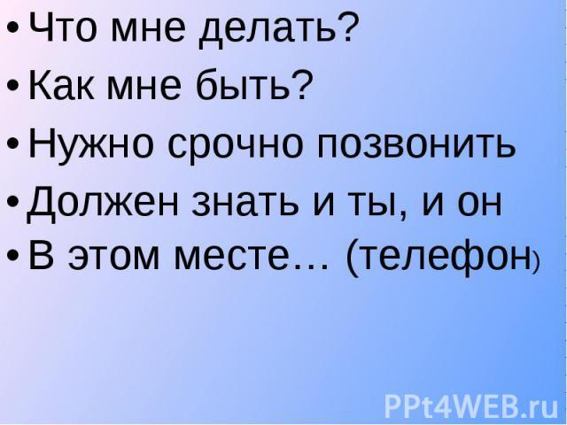 Что мне делать? Что мне делать? Как мне быть? Нужно срочно позвонить Должен знать и ты, и он В этом месте… (телефон)