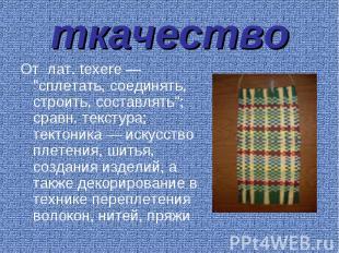 """ткачество От лат. texere — """"сплетать, соединять, строить, составлять""""; сравн. те"""