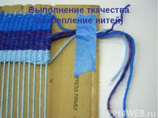 Выполнение ткачества(закрепление нитей)