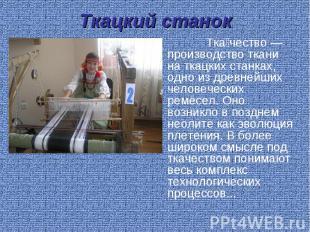 Ткацкий станок Ткачество— производство ткани на ткацких станках, одно издревне
