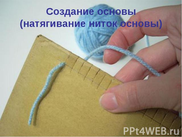 Создание основы(натягивание ниток основы)