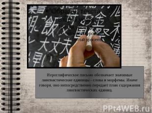 Иероглифическое письмо обозначает значимые лингвистические единицы - слова и мор