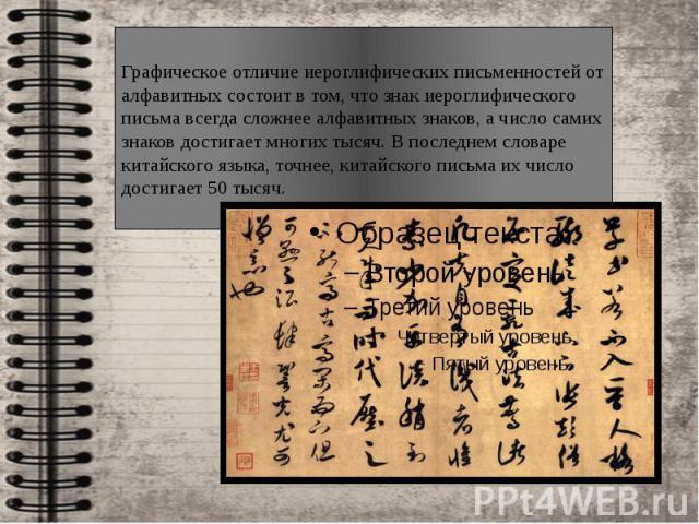 Графическое отличие иероглифических письменностей от алфавитных состоит в том, что знак иероглифического письма всегда сложнее алфавитных знаков, а число самих знаков достигает многих тысяч. В последнем словаре китайского языка, точнее, китайского п…