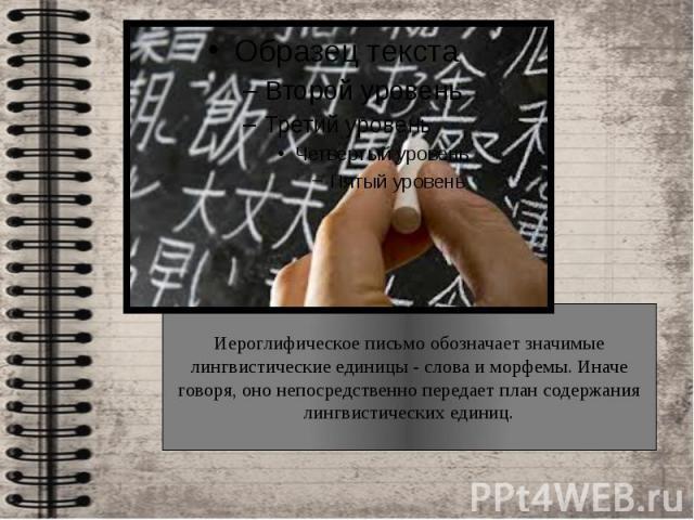 Иероглифическое письмо обозначает значимые лингвистические единицы - слова и морфемы. Иначе говоря, оно непосредственно передает план содержания лингвистических единиц.