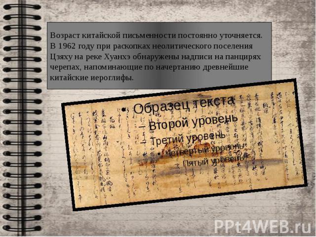 Возраст китайской письменности постоянно уточняется. В 1962 году при раскопках неолитического поселения Цзяху на реке Хуанхэ обнаружены надписи на панцирях черепах, напоминающие по начертанию древнейшие китайские иероглифы.
