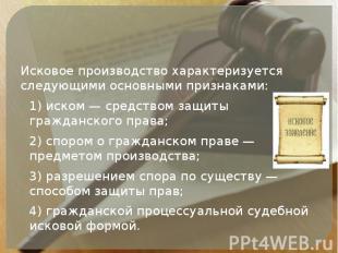 Исковое производство характеризуется следующими основными признаками: 1) иском —
