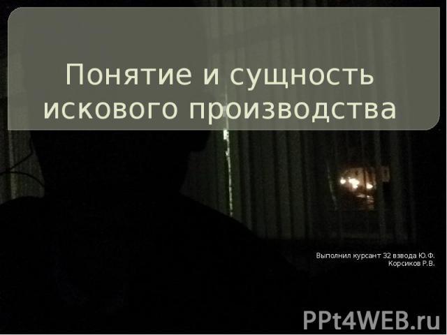 Понятие и сущность искового производства Выполнил курсант 32 взвода Ю.Ф. Корсиков Р.В.