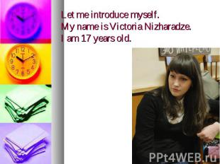 Let me introduce myself. My name is Victoria Nizharadze. I am 17 years old.