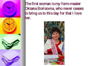 The first woman is my form-master Oksana Borisovna, who never ceases to bring us