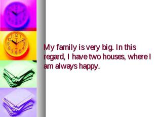 My family is very big. In this regard, I have two houses, where I am always happ