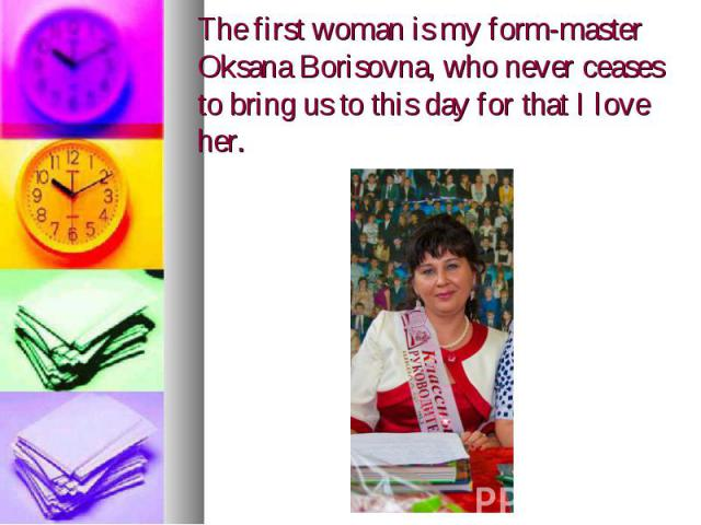 The first woman is my form-master Oksana Borisovna, who never ceases to bring us to this day for that I love her.