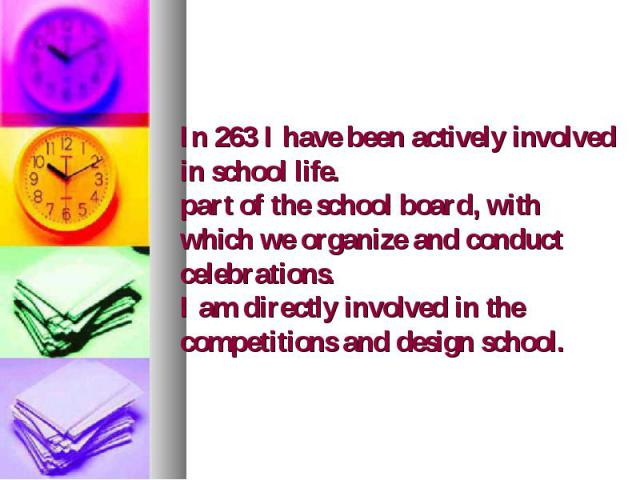 In 263 I have been actively involved in school life. part of the school board, with which we organize and conduct celebrations. I am directly involved in the competitions and design school.