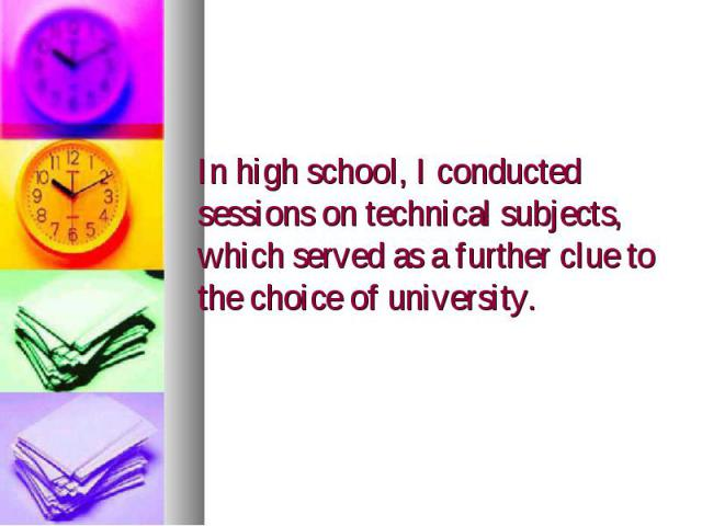 In high school, I conducted sessions on technical subjects, which served as a further clue to the choice of university.