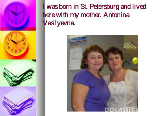 I was born in St. Petersburg and lived here with my mother. Antonina Vasilyevna.