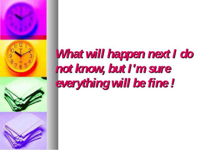 What will happen next I do not know, but I'm sure everything will be fine !