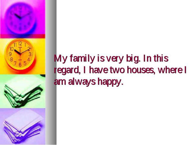 My family is very big. In this regard, I have two houses, where I am always happy.