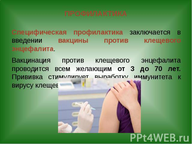 ПРОФИЛАКТИКА Специфическая профилактика заключается в введении вакцины против клещевого энцефалита. Вакцинация против клещевого энцефалита проводится всем желающим от 3 до 70 лет. Прививка стимулирует выработку иммунитета к вирусу клещевого энцефалита.
