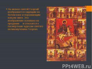 На иконах святой Георгий изображается сидящим на белом коне и поражающим копьем