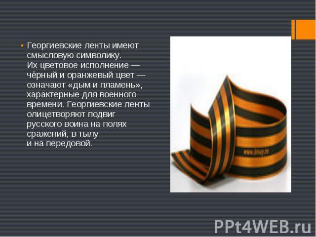 Георгиевские ленты имеют смысловую символику. Ихцветовое исполнение— чёрный иоранжевый цвет— означают «дым ипламень», характерные для военного времени. Георгиевские ленты олицетворяют подвиг русского воина наполях…