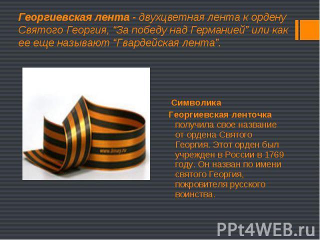 Символика Символика Георгиевская ленточка получила свое название от ордена Святого Георгия. Этот орден был учрежден в России в 1769 году. Он назван по имени святого Георгия, покровителя русского воинства.