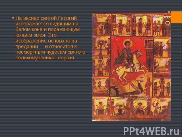 На иконах святой Георгий изображается сидящим на белом коне и поражающим копьем змея. Это изображение основано на предании и относится к посмертным чудесам святого великомученика Георгия. На иконах святой Георгий изображается сидящим на белом коне и…