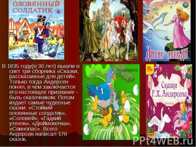 В 1835 году(в 30 лет) вышли в свет три сборника «Сказки, рассказанные для детей». Только тогда Андерсен понял, в чем заключается его настоящее призвание - быть сказочником. Потом издает самые чудесные сказки: «Стойкий оловянные солдатик», «Соловей»,…