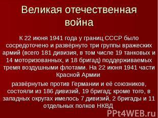 Великая отечественная войнаК 22 июня 1941 года у границ СССР было сосредоточено