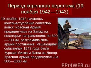 Период коренного перелома (19 ноября 1942—1943) 19 ноября 1942 началось контрнас