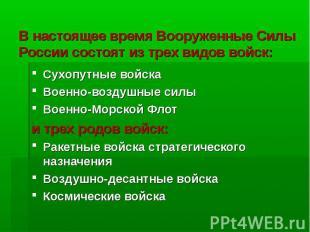 В настоящее время Вооруженные Силы России состоят из трех видов войск:Сухопутные