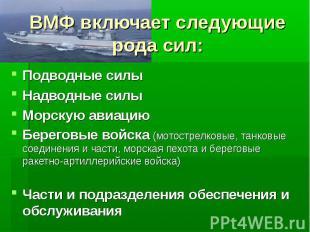ВМФ включает следующие рода сил:Подводные силыНадводные силыМорскую авиациюБерег