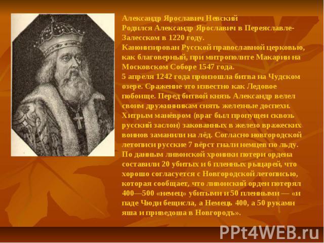 Александр Ярославич Невский Родился Александр Ярославич в Переяславле-Залесском в 1220 году.Канонизирован Русской православной церковью, как благоверный, при митрополите Макарии на Московском Соборе 1547 года.5 апреля 1242 года произошла битва на Чу…