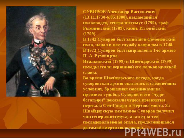 СУВОРОВ Александр Васильевич (13.11.1730-6.05.1800), выдающийся полководец, генералиссимус (1799), граф Рымникский (1789), князь Италийский (1799).В 1742 Суворов был записан в Семеновский полк, начал в нем службу капралом в 1748. В 1773 Суворов был …