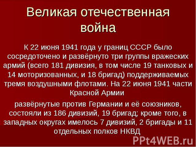 Великая отечественная войнаК 22 июня 1941 года у границ СССР было сосредоточено и развёрнуто три группы вражеских армий (всего 181 дивизия, в том числе 19 танковых и 14 моторизованных, и 18 бригад) поддерживаемых тремя воздушными флотами. На 22 июня…