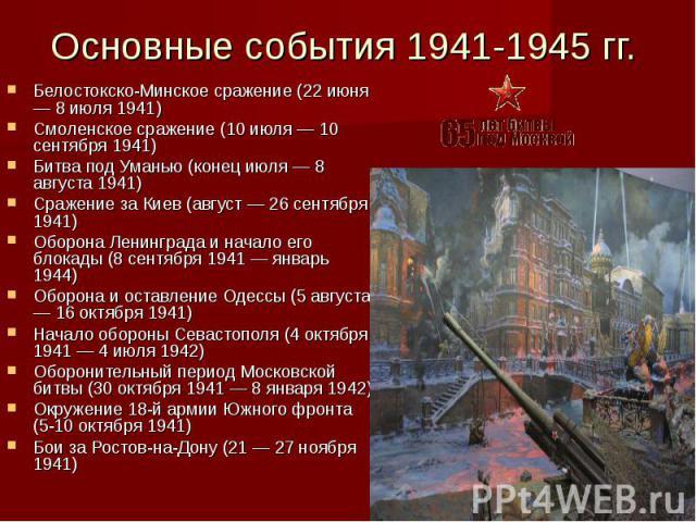 Основные события 1941-1945 гг. Белостокско-Минское сражение (22 июня — 8 июля 1941) Смоленское сражение (10 июля — 10 сентября 1941) Битва под Уманью (конец июля — 8 августа 1941) Сражение за Киев (август — 26 сентября 1941) Оборона Ленинграда и нач…