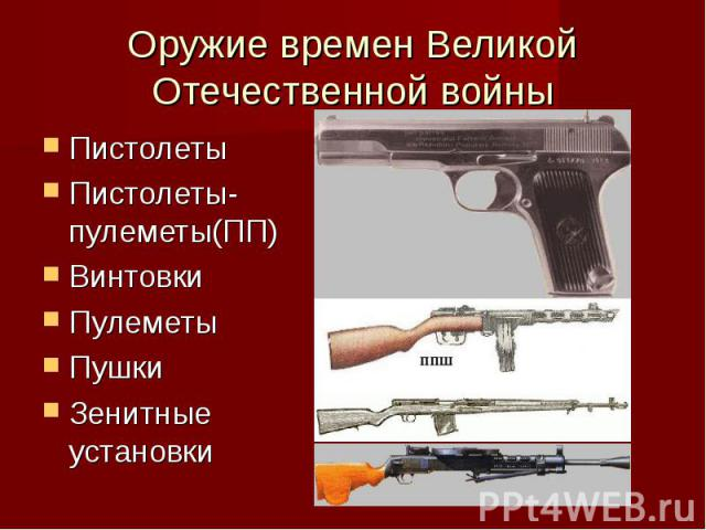 Оружие времен Великой Отечественной войныПистолетыПистолеты-пулеметы(ПП)ВинтовкиПулеметыПушкиЗенитные установки