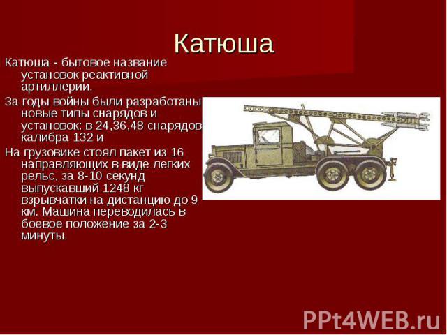 КатюшаКатюша - бытовое название установок реактивной артиллерии.За годы войны были разработаны новые типы снарядов и установок: в 24,36,48 снарядов калибра 132 и На грузовике стоял пакет из 16 направляющих в виде легких рельс, за 8-10 секунд выпуска…
