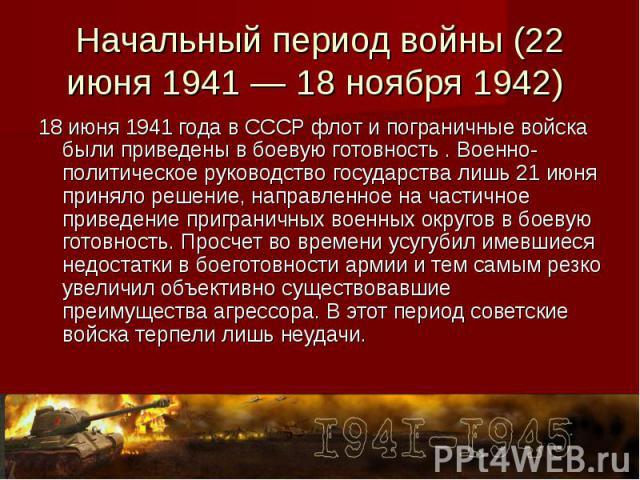 Начальный период войны (22 июня 1941 — 18 ноября 1942) 18 июня 1941 года в СССР флот и пограничные войска были приведены в боевую готовность . Военно-политическое руководство государства лишь 21 июня приняло решение, направленное на частичное привед…