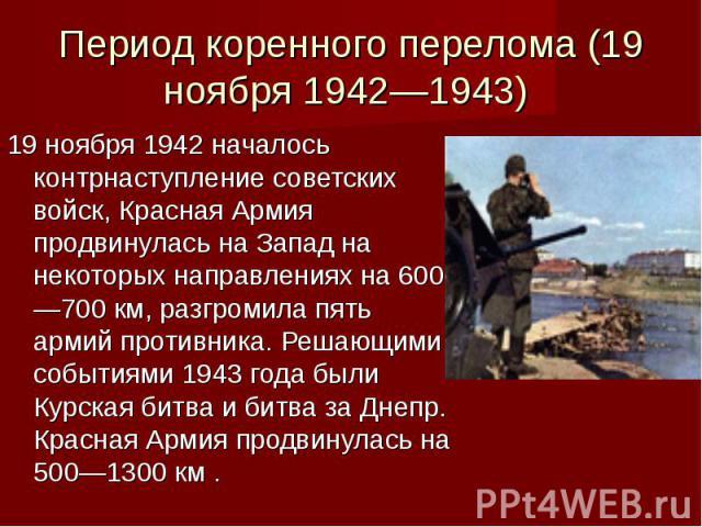 Период коренного перелома (19 ноября 1942—1943) 19 ноября 1942 началось контрнаступление советских войск, Красная Армия продвинулась на Запад на некоторых направлениях на 600—700 км, разгромила пять армий противника. Решающими событиями 1943 года бы…